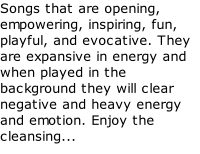 Songs that are opening, empowering, inspiring, fun, playful, and evocative. They are expansive in energy and when played in the background they will clear negative and heavy energy and emotion. Enjoy the cleansing...