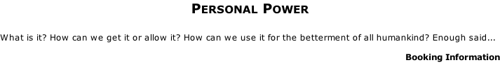 Personal Power  What is it? How can we get it or allow it? How can we use it for the betterment of all humankind? Enough said...    Booking Information